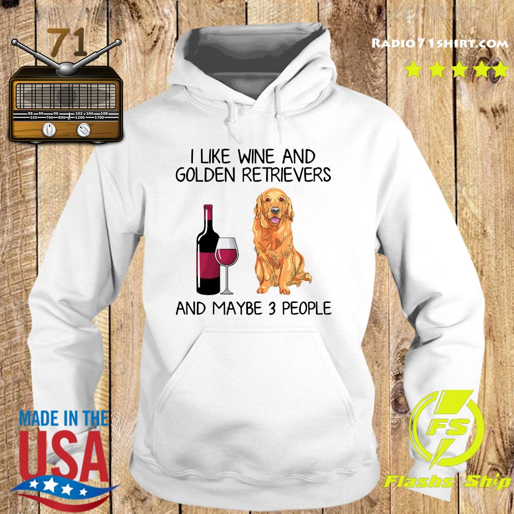 I Like Wine And Golden Retrievers And Maybe 3 People Shirt Hoodie