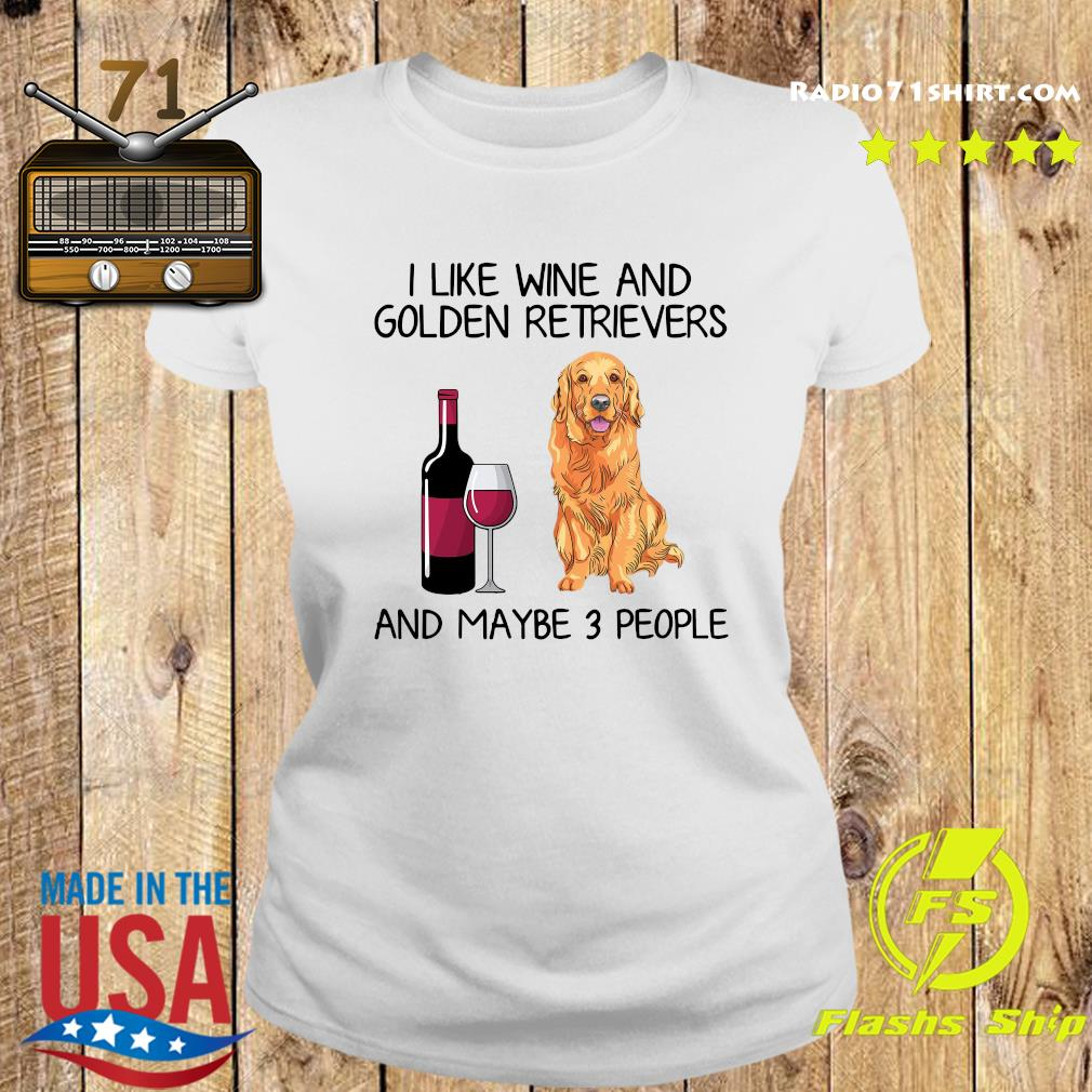 I Like Wine And Golden Retrievers And Maybe 3 People Shirt Ladies tee