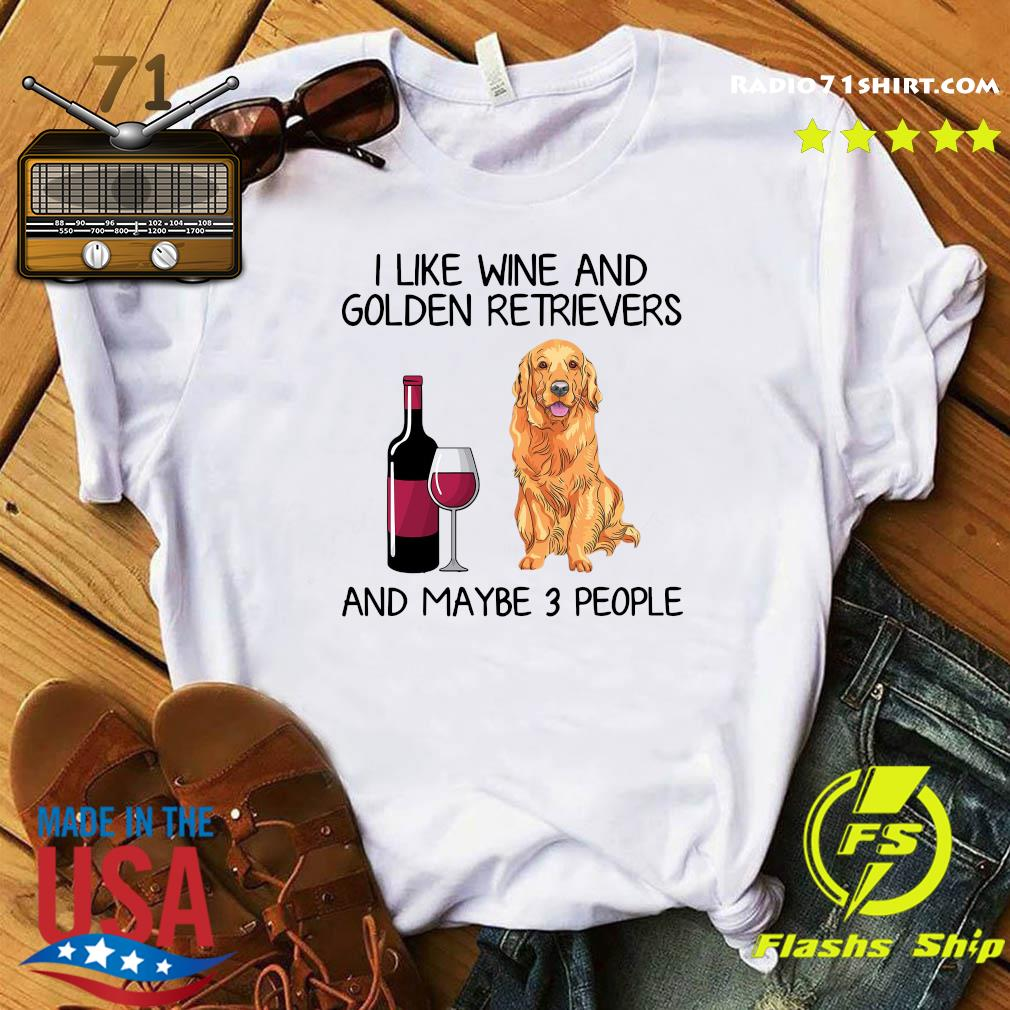 I Like Wine And Golden Retrievers And Maybe 3 People Shirt