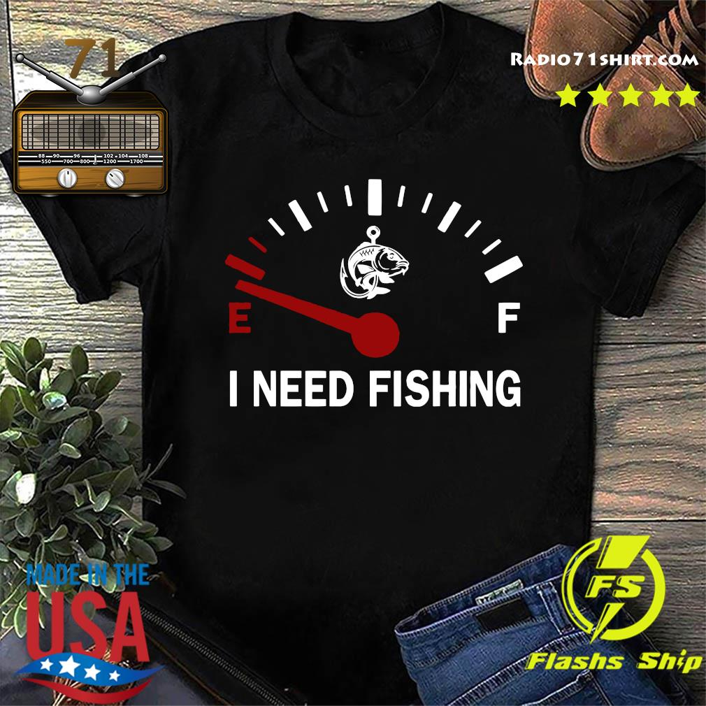 I Need Fishing Shirt