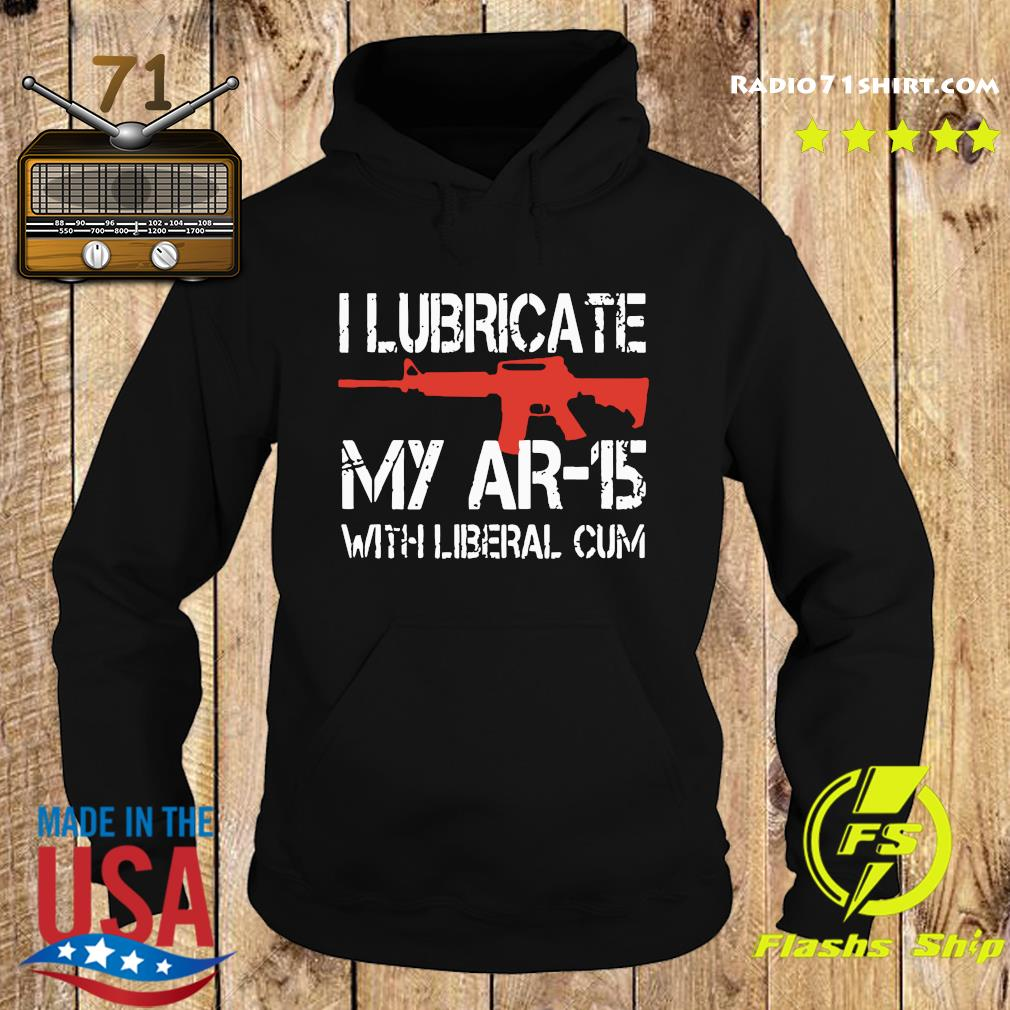 Official I Lubricate My Ar-15 With Liberal Cum Shirt Hoodie