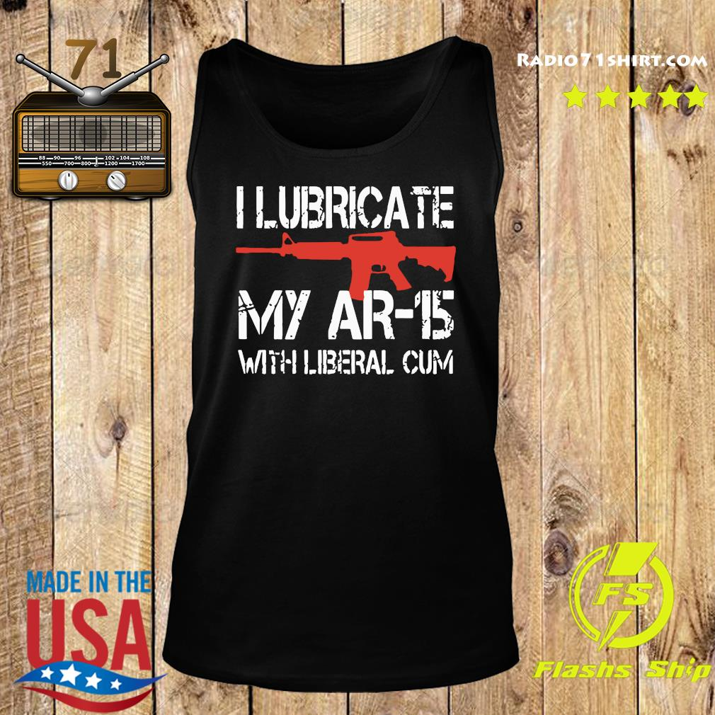 Official I Lubricate My Ar-15 With Liberal Cum Shirt Tank top