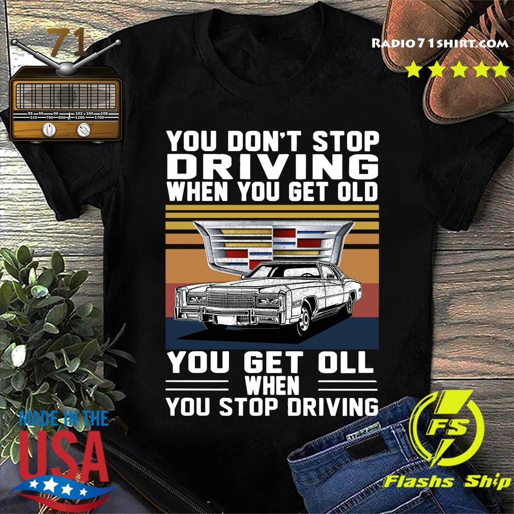 Cadillac You Don't Stop Driving When You Get Older You Get Ill When You Stop Driving Vintage Shirt
