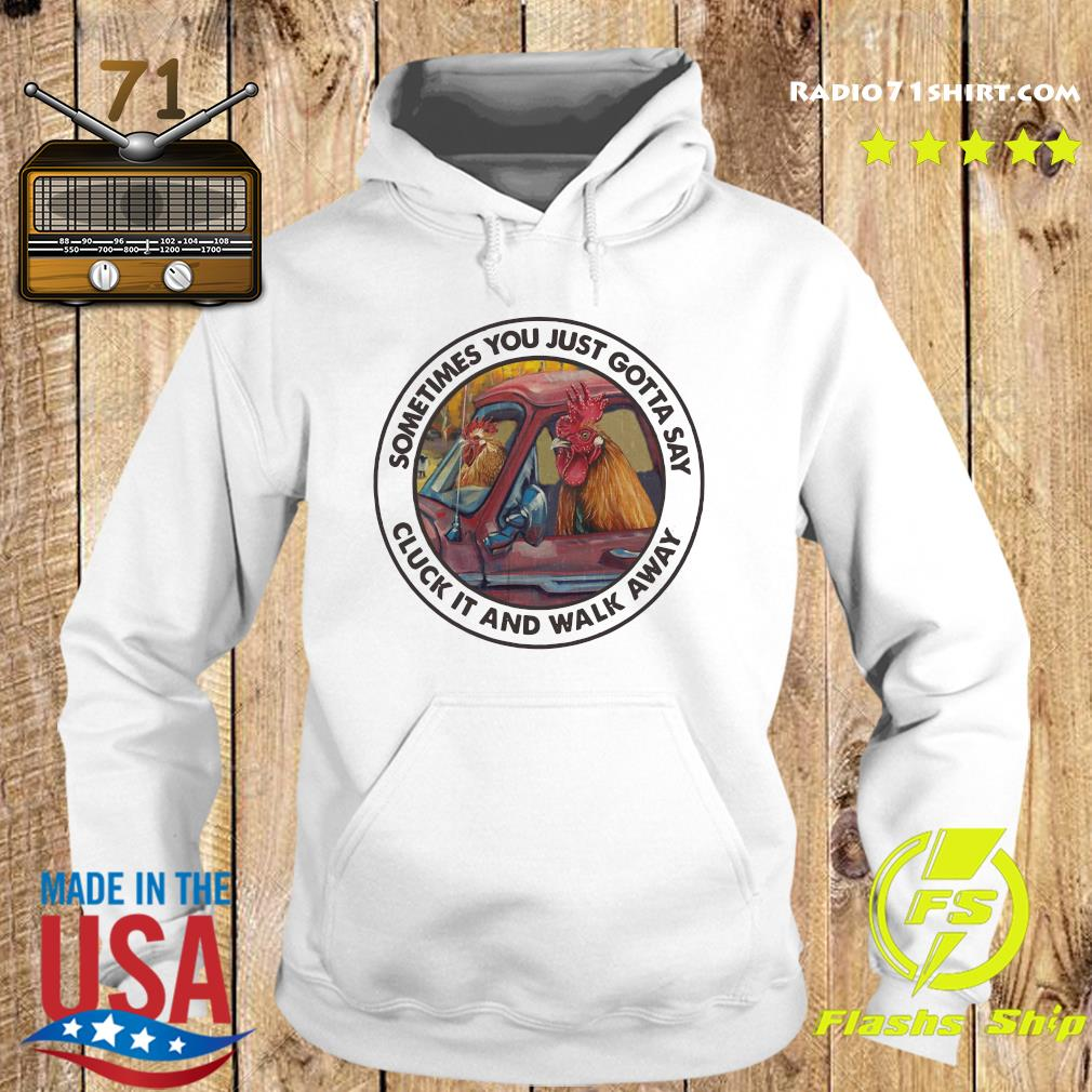 Chickens Sometimes You Just Gotta Say Cluck It And Walk Away Shirt Hoodie