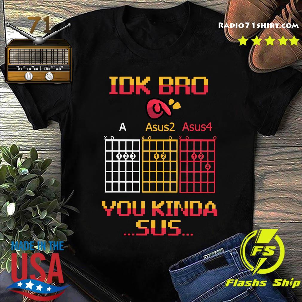 Idk Bro You Kinda Sus Shirt