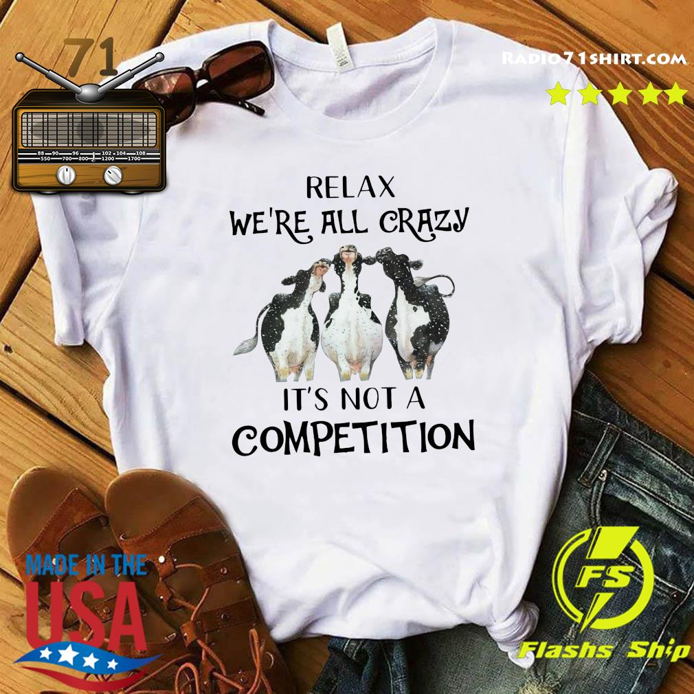 Official Cows Relax We're All Crazy It's Not A Competition Shirt