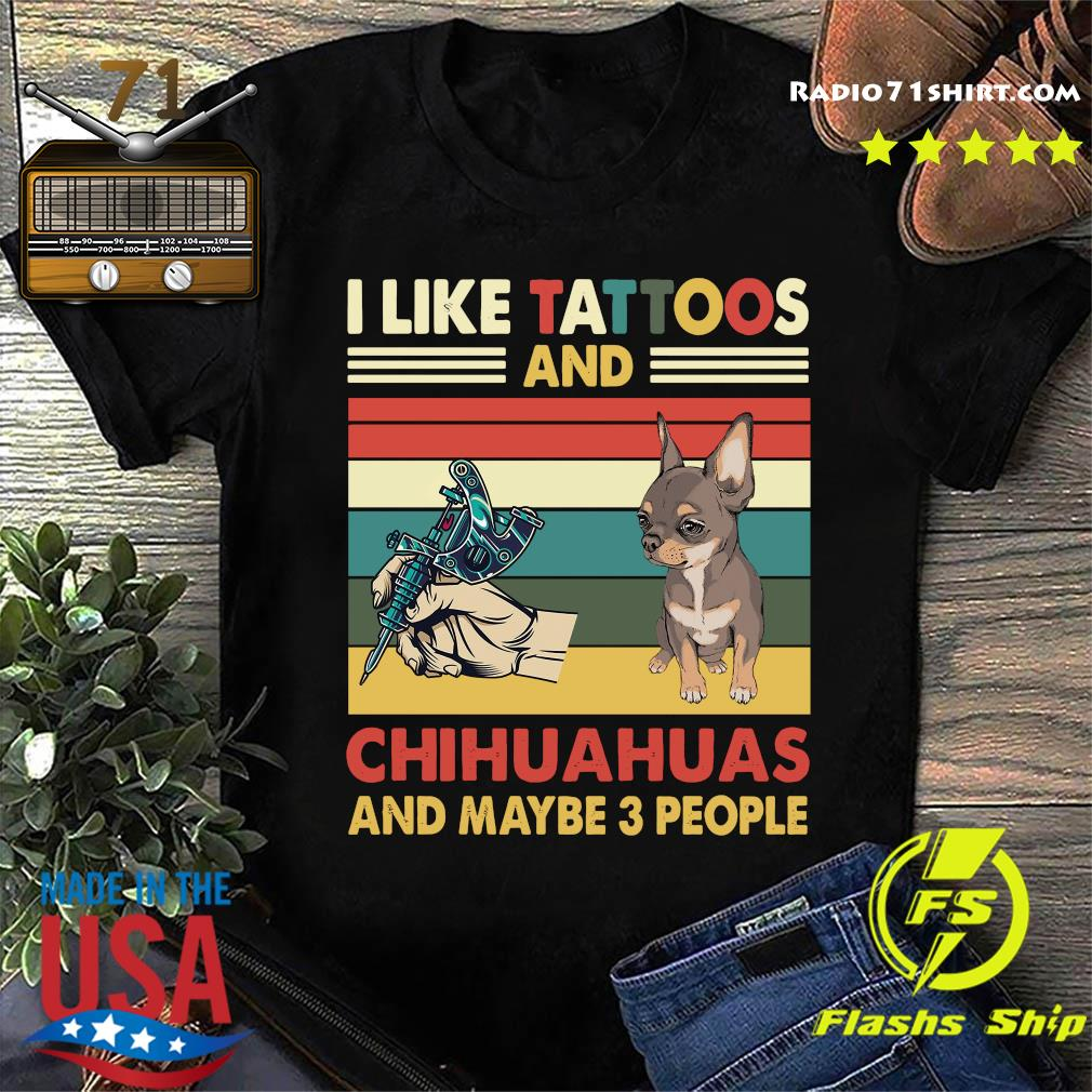 Chihuahuas Mom Shirt Chihuahuas Owner Gift I Like Tattoos And Chihuahuas And Maybe 3 People T-Shirt Tattoos Shirt Chihuahuas T-Shirt