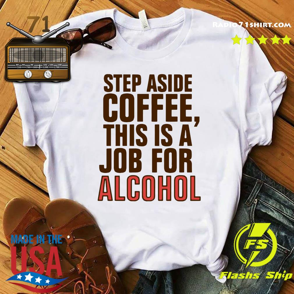 Official Step Aside Coffee This Is A Job For Alcohol Shirt