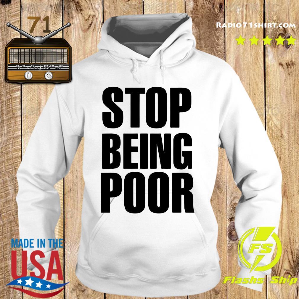 Official Stop Being Poor Shirt Hoodie