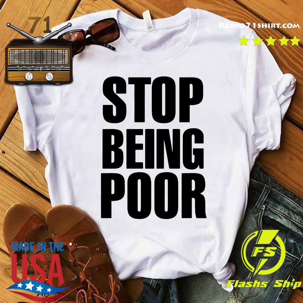 Official Stop Being Poor Shirt