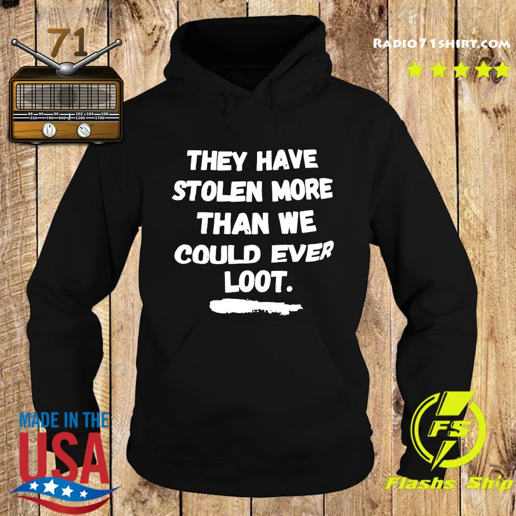 Official They Have Stolen More Than We Could Ever Loot Shirt Hoodie