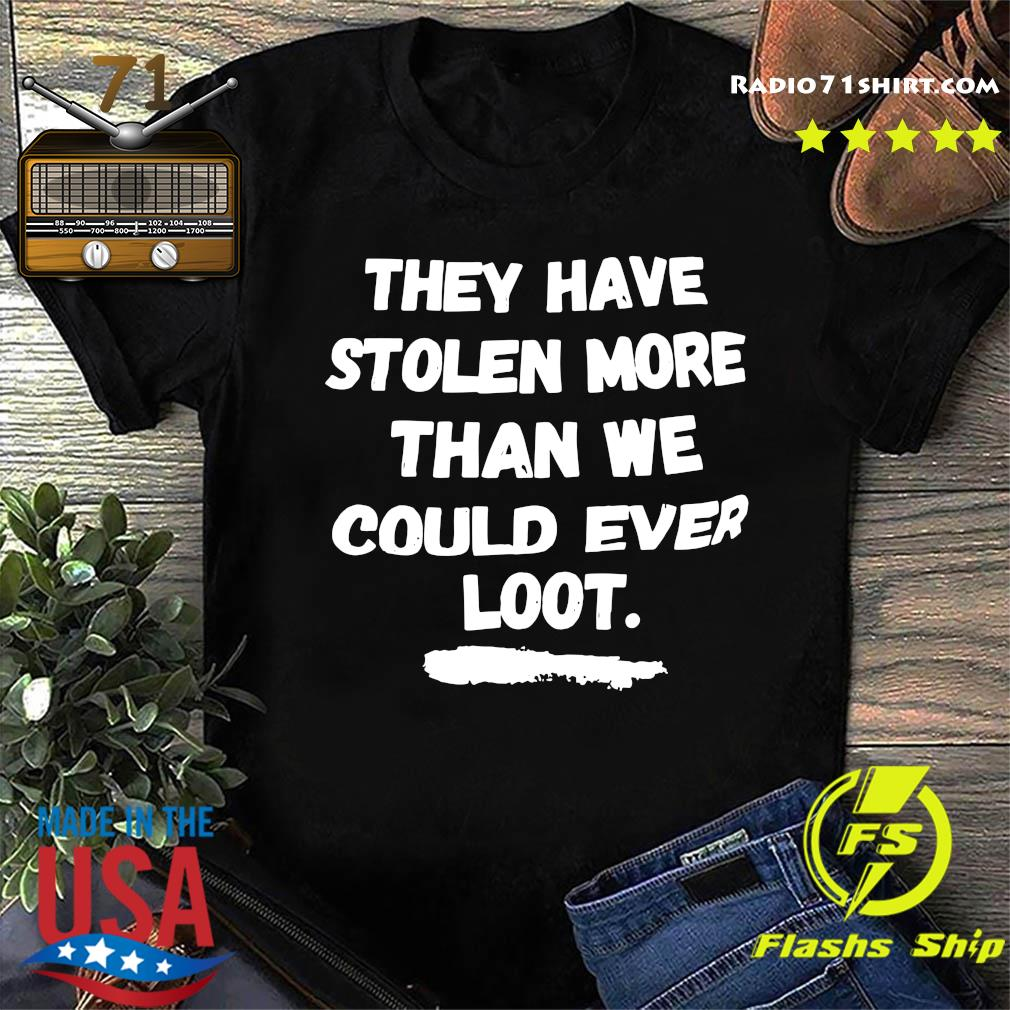 Official They Have Stolen More Than We Could Ever Loot Shirt