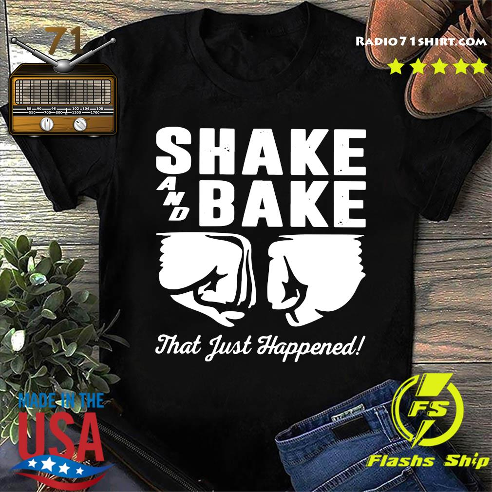 Shake and bake that just happened shirt
