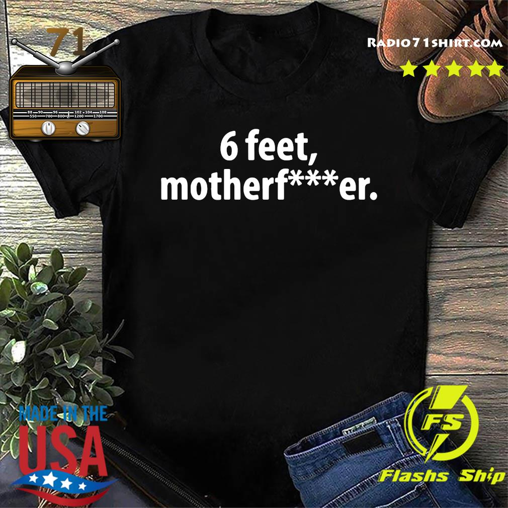 6 Feet Mother Fucker Shirt