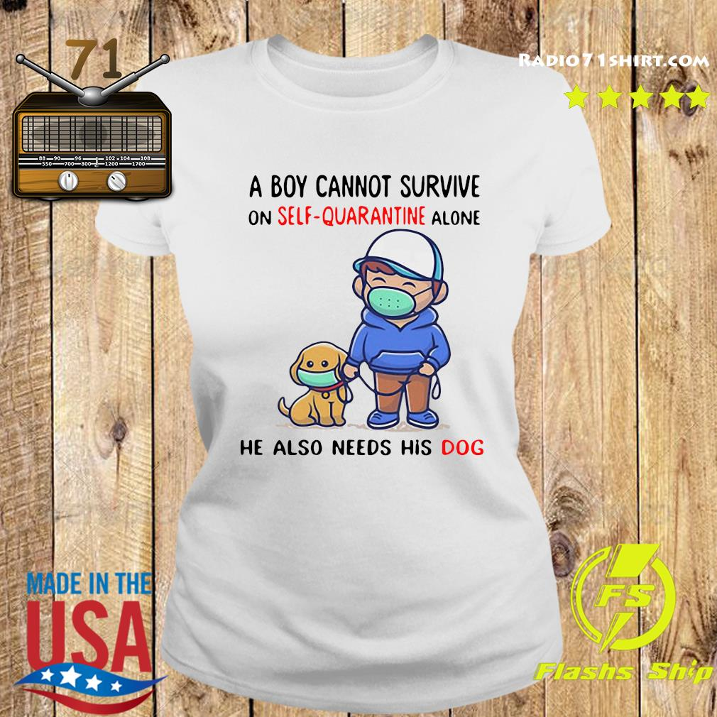 A Boy Cannot Survive On Self Quarantine Alone He Also Needs His Dog Shirt Ladies tee
