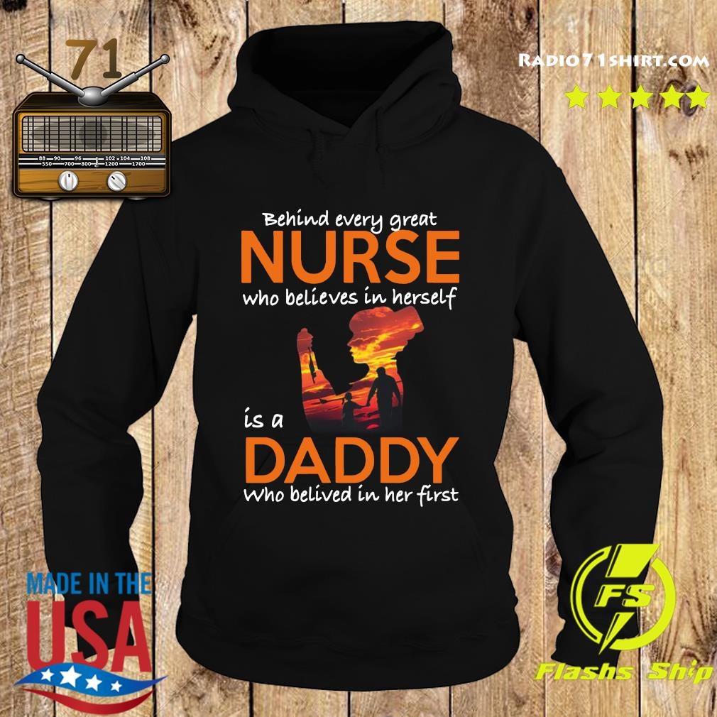 Behind Every Great Nurse Who Believes In Herself Is A Dady Who Belived In Het First Shirt Hoodie