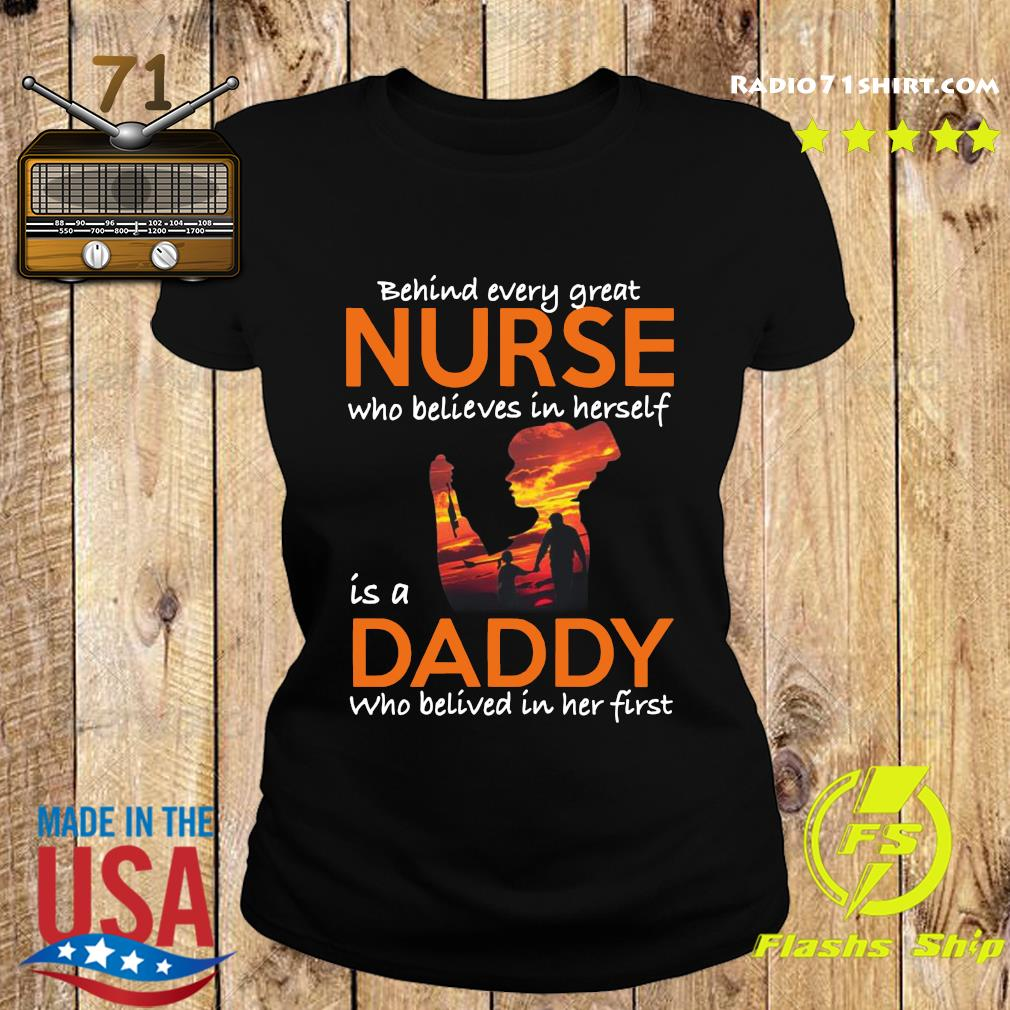 Behind Every Great Nurse Who Believes In Herself Is A Dady Who Belived In Het First Shirt Ladies tee