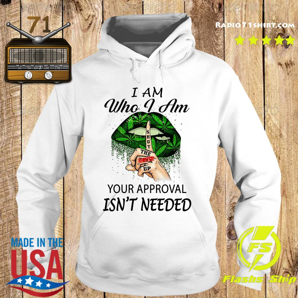 Cannabis I Am Who I Am Your Approval Isn't Needed Shirt Hoodie