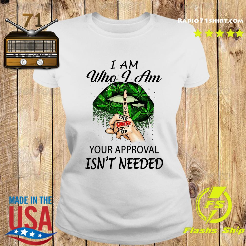 Cannabis I Am Who I Am Your Approval Isn't Needed Shirt Ladies tee