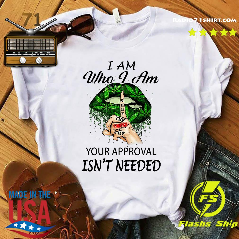 Cannabis I Am Who I Am Your Approval Isn't Needed Shirt