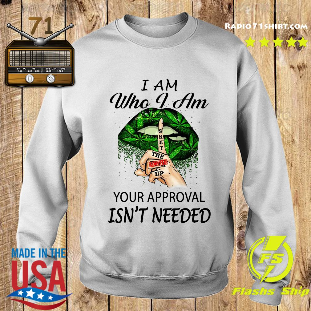 Cannabis I Am Who I Am Your Approval Isn't Needed Shirt Sweater