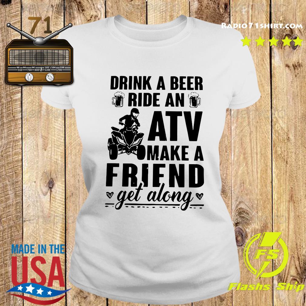 Drink A Beer Ride An Atv Make A Friend Get Along Shirt Ladies tee