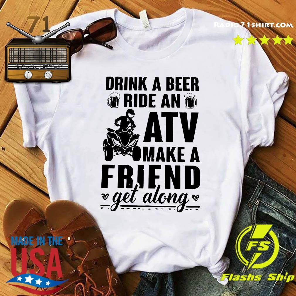 Drink A Beer Ride An Atv Make A Friend Get Along Shirt