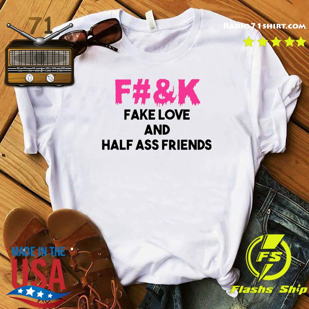 Fuck Fake Love And Half Ass Friends Shirt