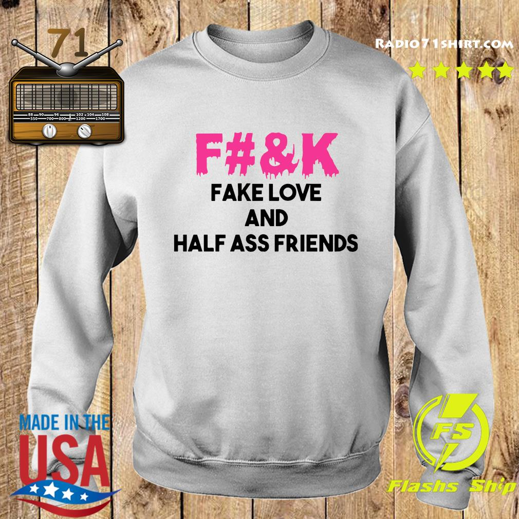 Fuck Fake Love And Half Ass Friends Shirt Sweater