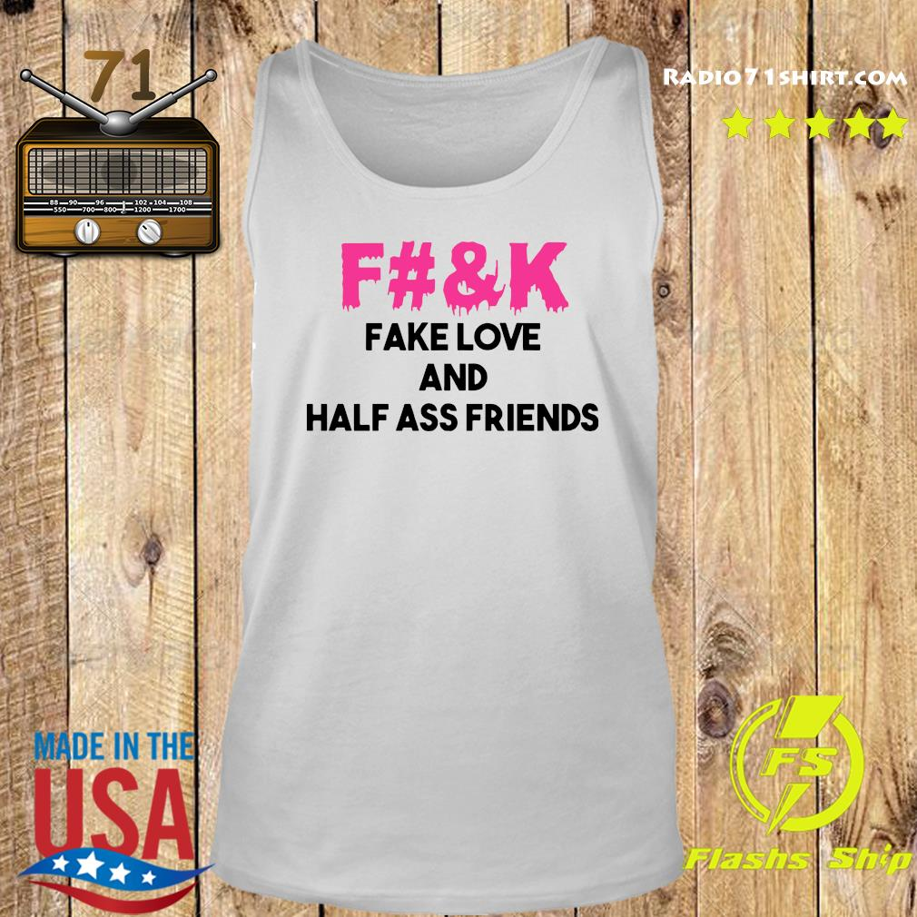 Fuck Fake Love And Half Ass Friends Shirt Tank top