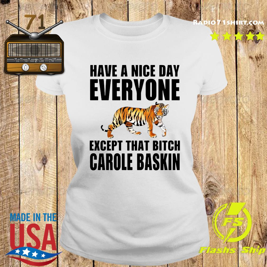 Have A Nice Day Everyone Except That Bitch Carole Baskin Shirt Ladies tee