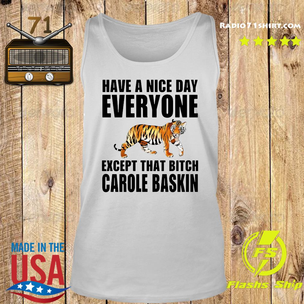 Have A Nice Day Everyone Except That Bitch Carole Baskin Shirt Tank top