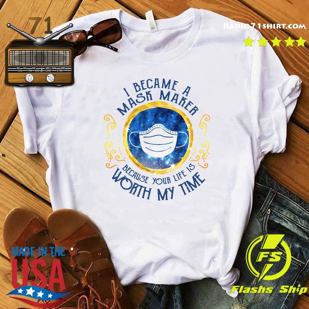 I Became A Mask Maker Because Your Life Is Worth My Time Shirt