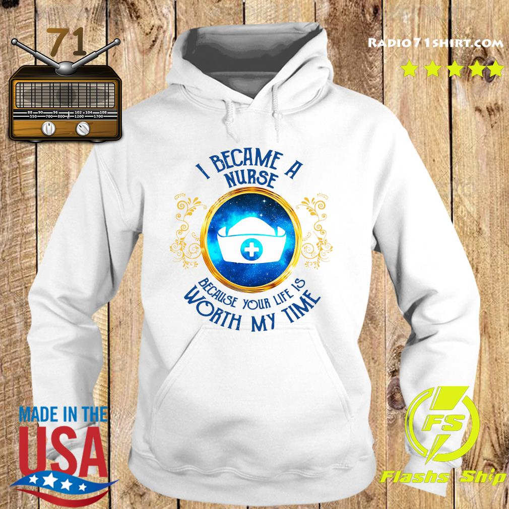 I Became A Nurse Because Your Life Is Worth My Time Shirt Hoodie