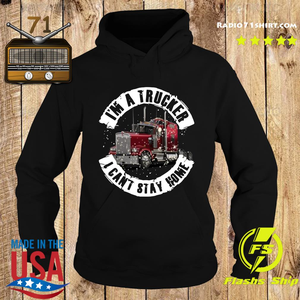 I'm A Trucker I Can't Stay Home Shirt Hoodie