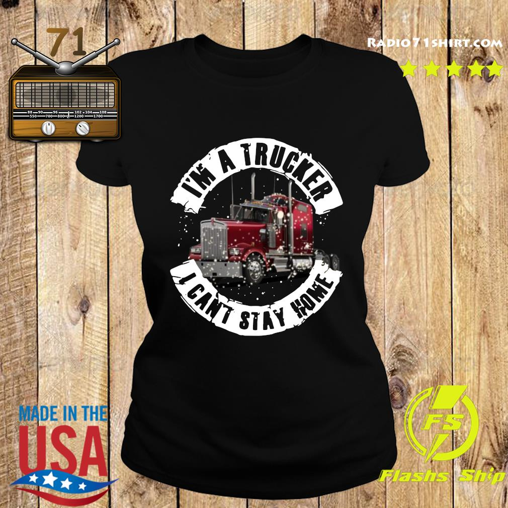 I'm A Trucker I Can't Stay Home Shirt Ladies tee