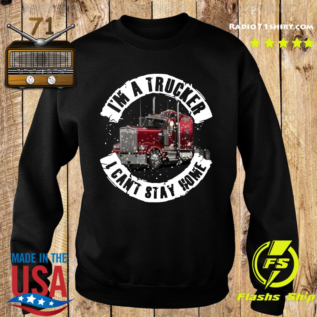 I'm A Trucker I Can't Stay Home Shirt Sweater