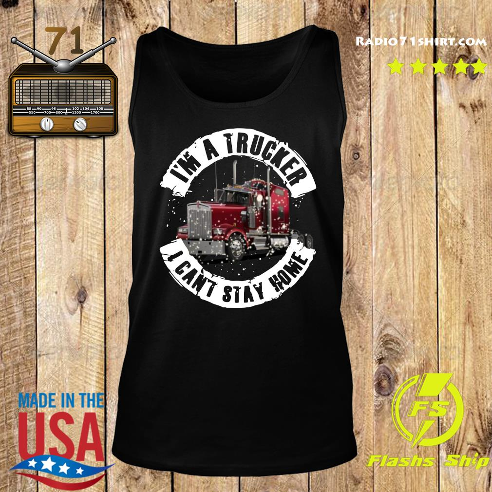 I'm A Trucker I Can't Stay Home Shirt Tank top