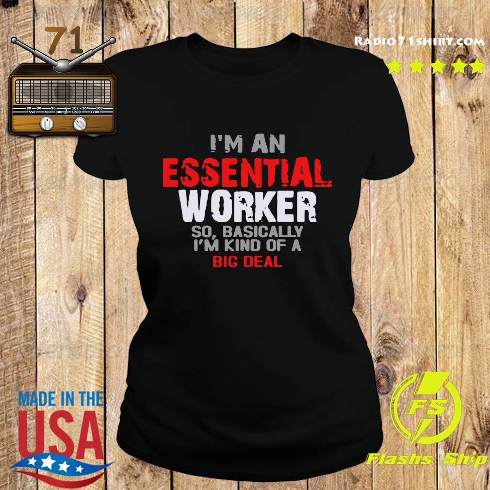 I'm An Essential Worker So Basically I'm Kind Of A Big Deal Shirt Ladies tee