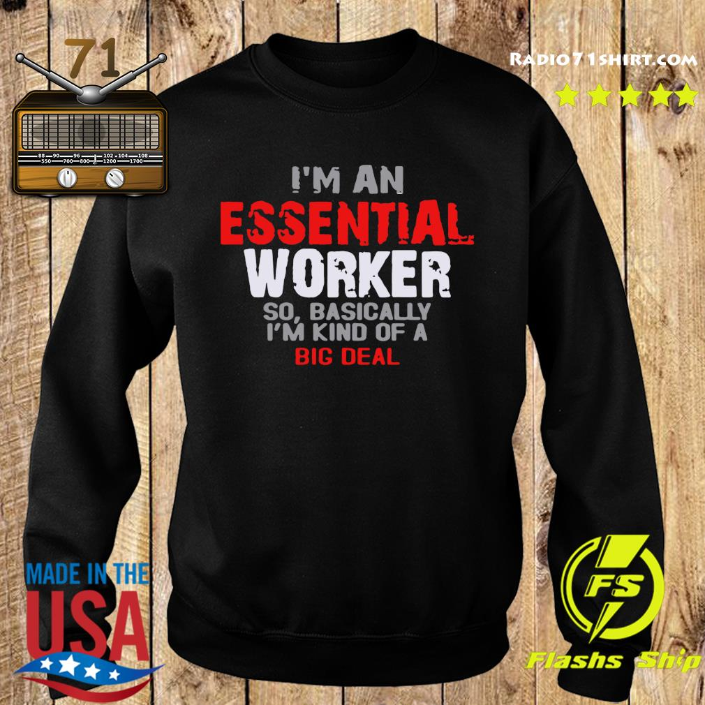 I'm An Essential Worker So Basically I'm Kind Of A Big Deal Shirt Sweater