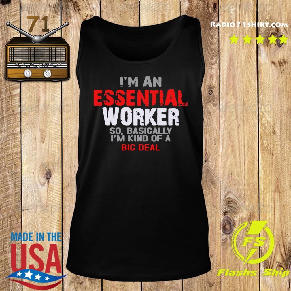 I'm An Essential Worker So Basically I'm Kind Of A Big Deal Shirt Tank top