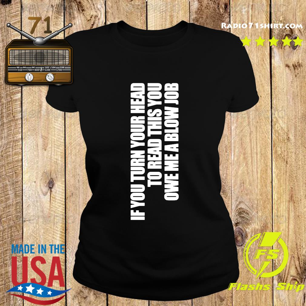 If You Turn Your Head To Head This You Owe Me A Blow Job Shirt Ladies tee