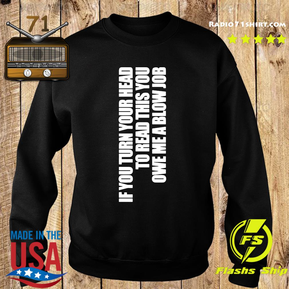 If You Turn Your Head To Head This You Owe Me A Blow Job Shirt Sweater