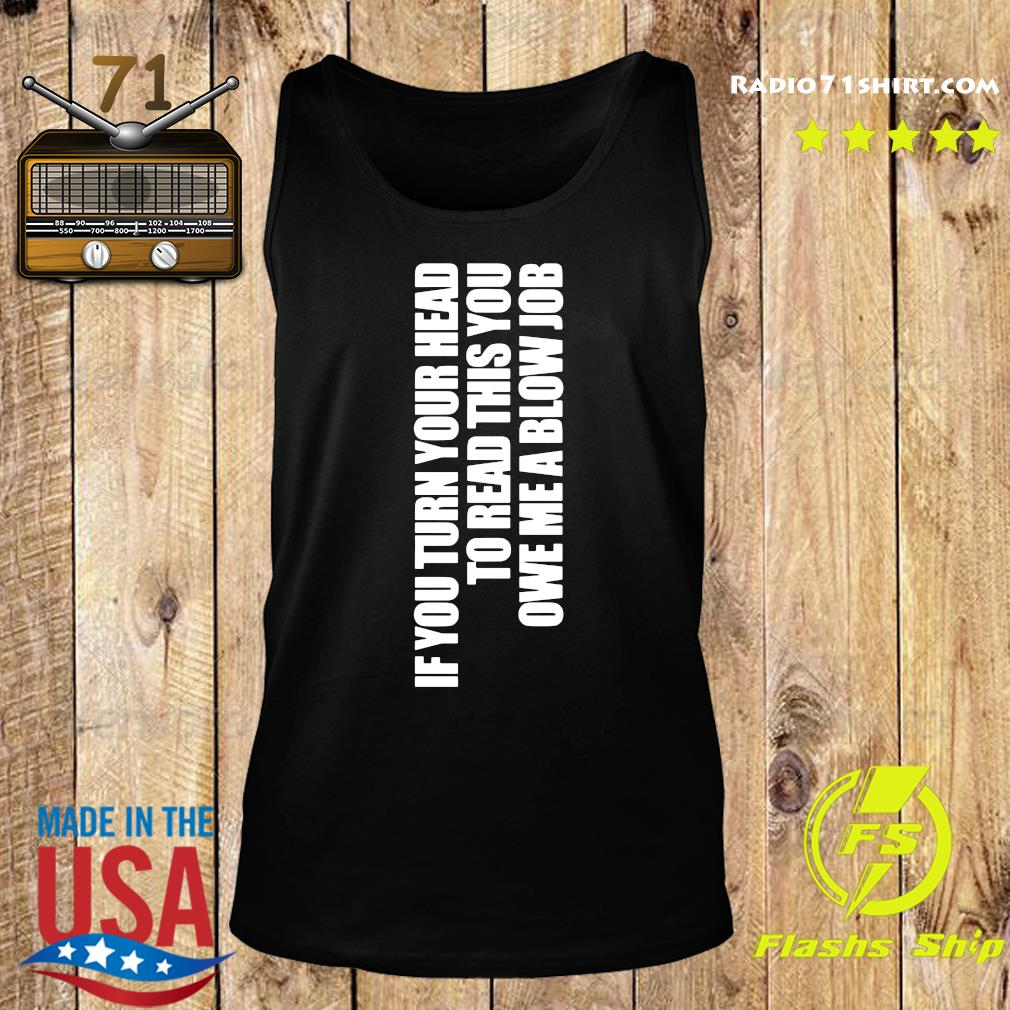If You Turn Your Head To Head This You Owe Me A Blow Job Shirt Tank top