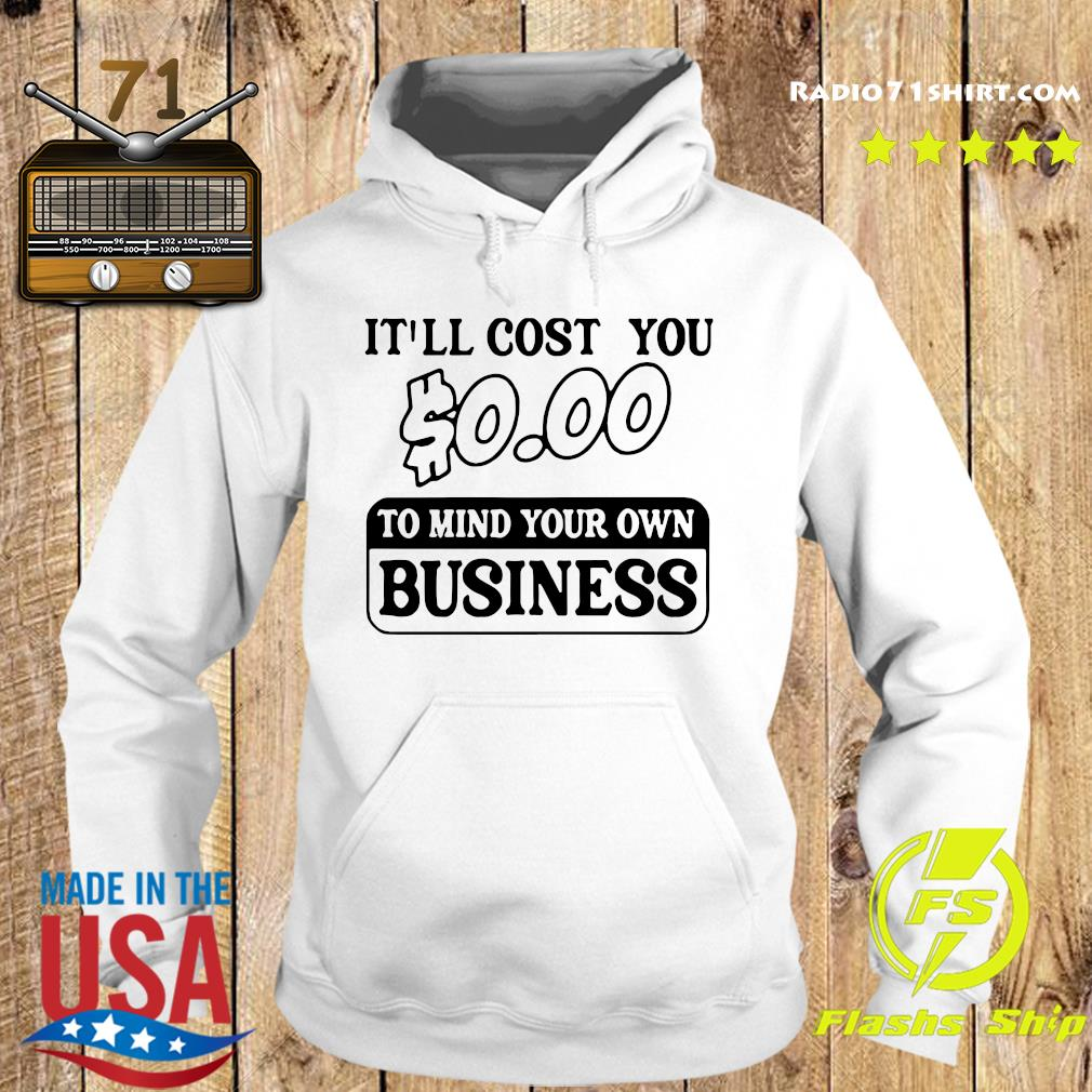 It'll Cost You $0.00 To Mind Your Own Business Tee Shirt Hoodie