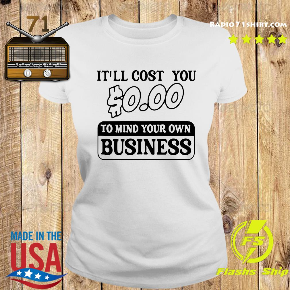 It'll Cost You $0.00 To Mind Your Own Business Tee Shirt Ladies tee