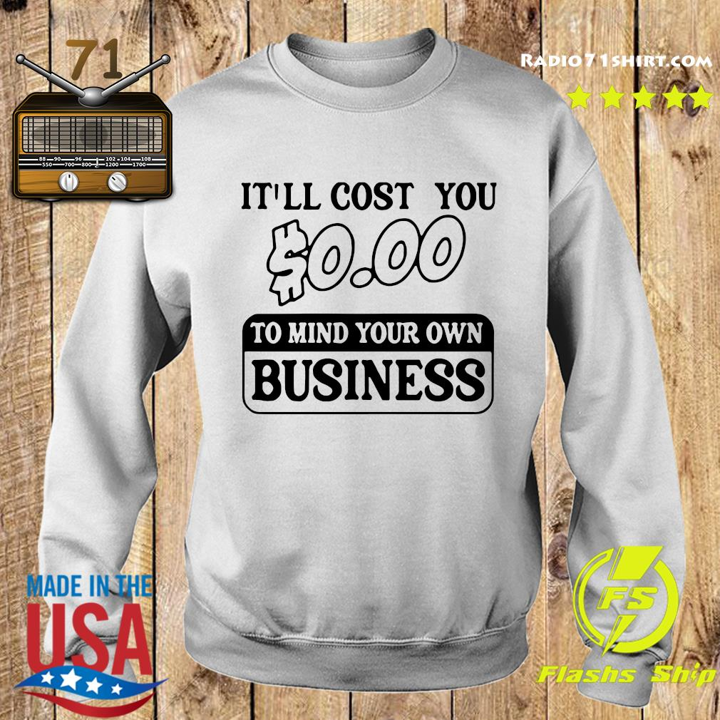 It'll Cost You $0.00 To Mind Your Own Business Tee Shirt Sweater