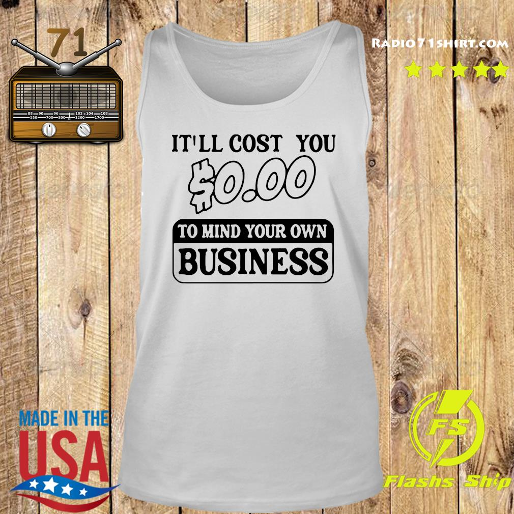 It'll Cost You $0.00 To Mind Your Own Business Tee Shirt Tank top