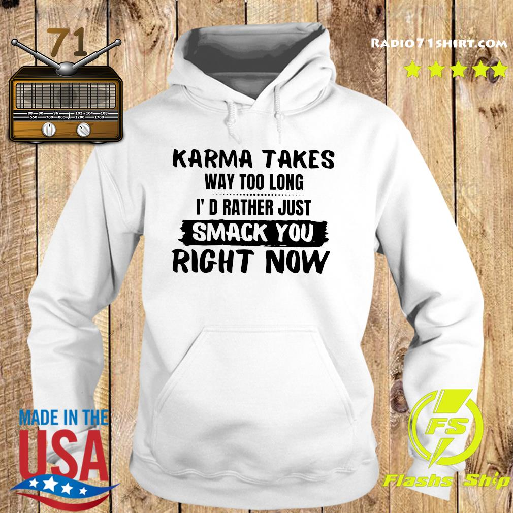 Karma Takes Way Too Long I'd Rather Just Smack You Right Now Shirt Hoodie