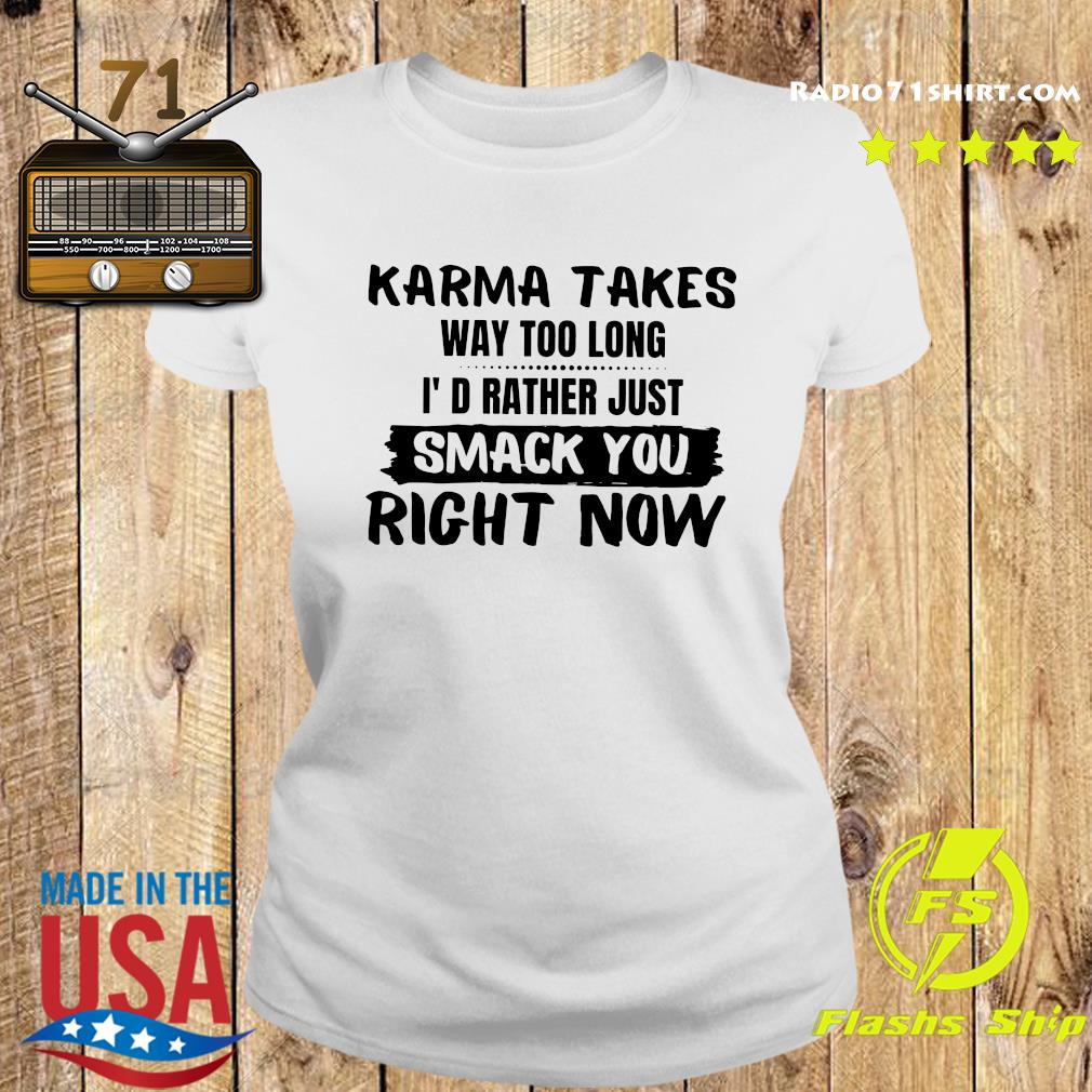 Karma Takes Way Too Long I'd Rather Just Smack You Right Now Shirt Ladies tee